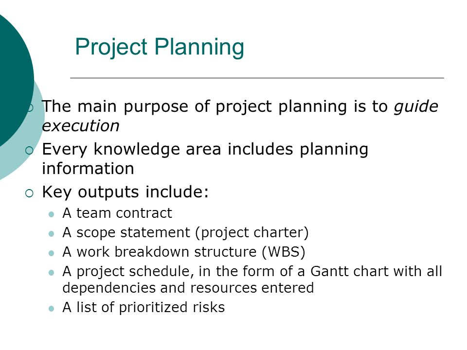 Project Planning The main purpose of project planning is to guide execution Every knowledge area includes planning information Key outputs include: A