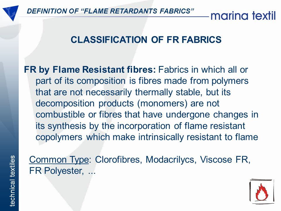 technical textiles DEFINITION OF FLAME RETARDANTS FABRICS CLASSIFICATION OF FR FABRICS FR by Flame Resistant fibres: Fabrics in which all or part of i