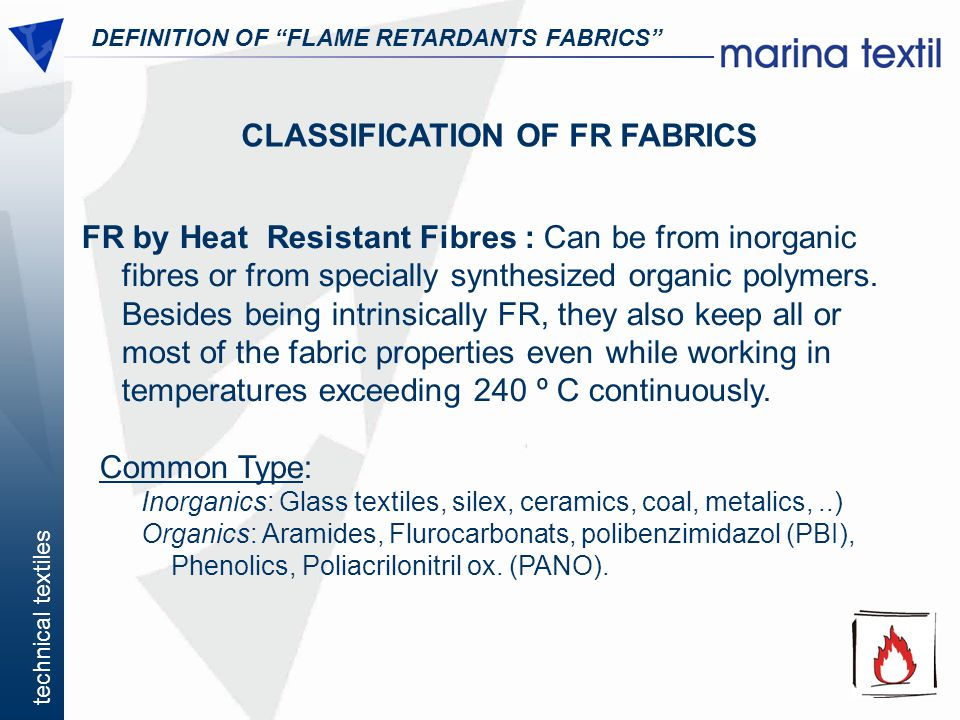 technical textiles DEFINITION OF FLAME RETARDANTS FABRICS CLASSIFICATION OF FR FABRICS FR by Heat Resistant Fibres : Can be from inorganic fibres or f