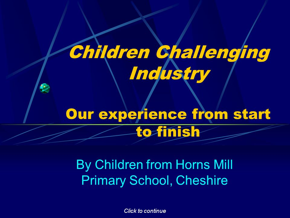 Click to continue Introduction Welcome to this presentation about our involvement in the Children Challenging Industry project.
