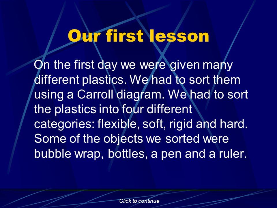 Click to continue Our first lesson On the first day we were given many different plastics.