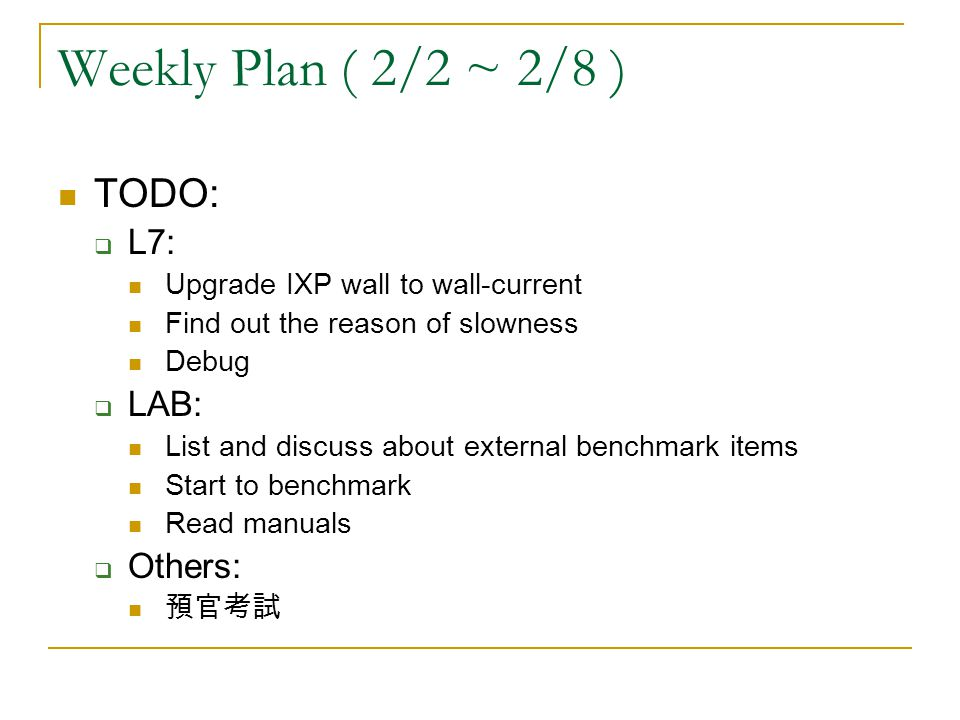 Weekly Plan ( 2/2 ~ 2/8 ) TODO: L7: Upgrade IXP wall to wall-current Find out the reason of slowness Debug LAB: List and discuss about external benchmark items Start to benchmark Read manuals Others: