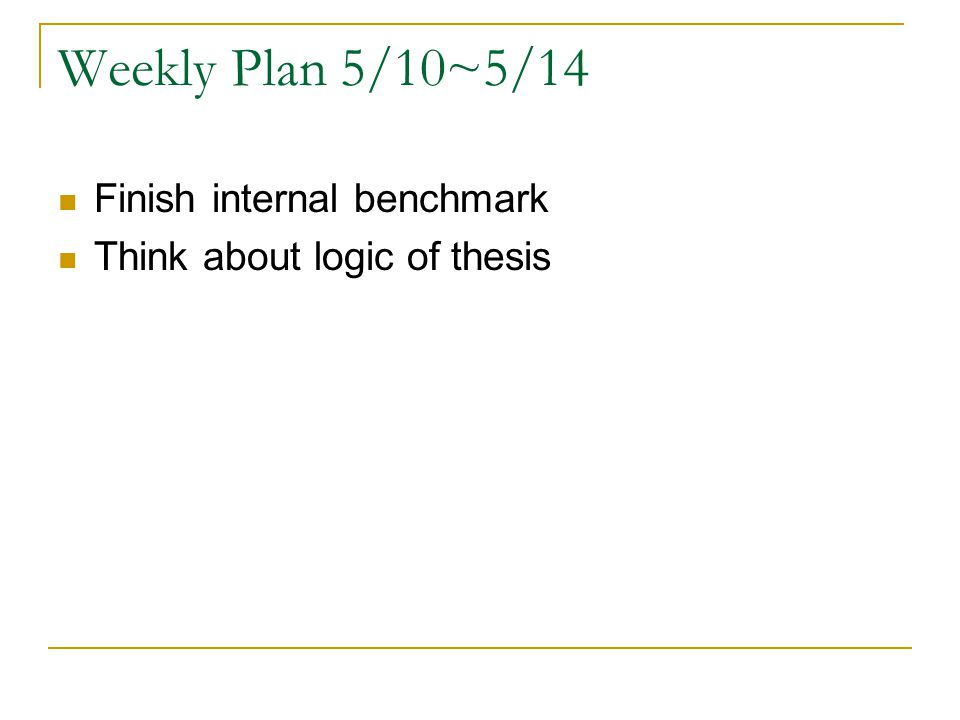 Weekly Plan 5/10~5/14 Finish internal benchmark Think about logic of thesis