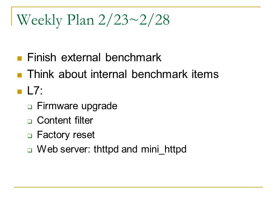 Weekly Plan 2/23~2/28 Finish external benchmark Think about internal benchmark items L7: Firmware upgrade Content filter Factory reset Web server: thttpd and mini_httpd