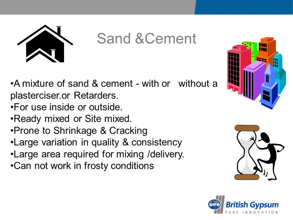 Sand &Cement A mixture of sand & cement - with or without a plasterciser.or Retarders.