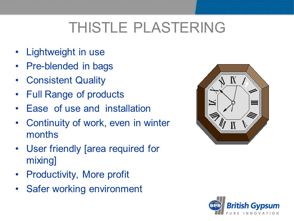 THISTLE PLASTERING Lightweight in use Pre-blended in bags Consistent Quality Full Range of products Ease of use and installation Continuity of work, even in winter months User friendly [area required for mixing] Productivity, More profit Safer working environment