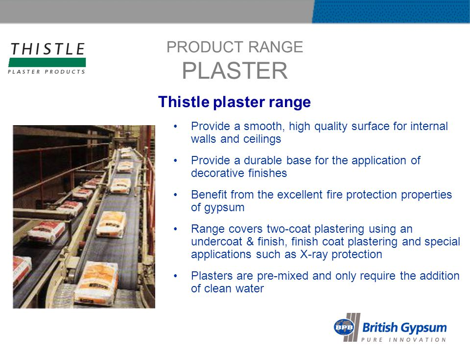 PRODUCT RANGE PLASTER Provide a smooth, high quality surface for internal walls and ceilings Provide a durable base for the application of decorative finishes Benefit from the excellent fire protection properties of gypsum Range covers two-coat plastering using an undercoat & finish, finish coat plastering and special applications such as X-ray protection Plasters are pre-mixed and only require the addition of clean water Thistle plaster range