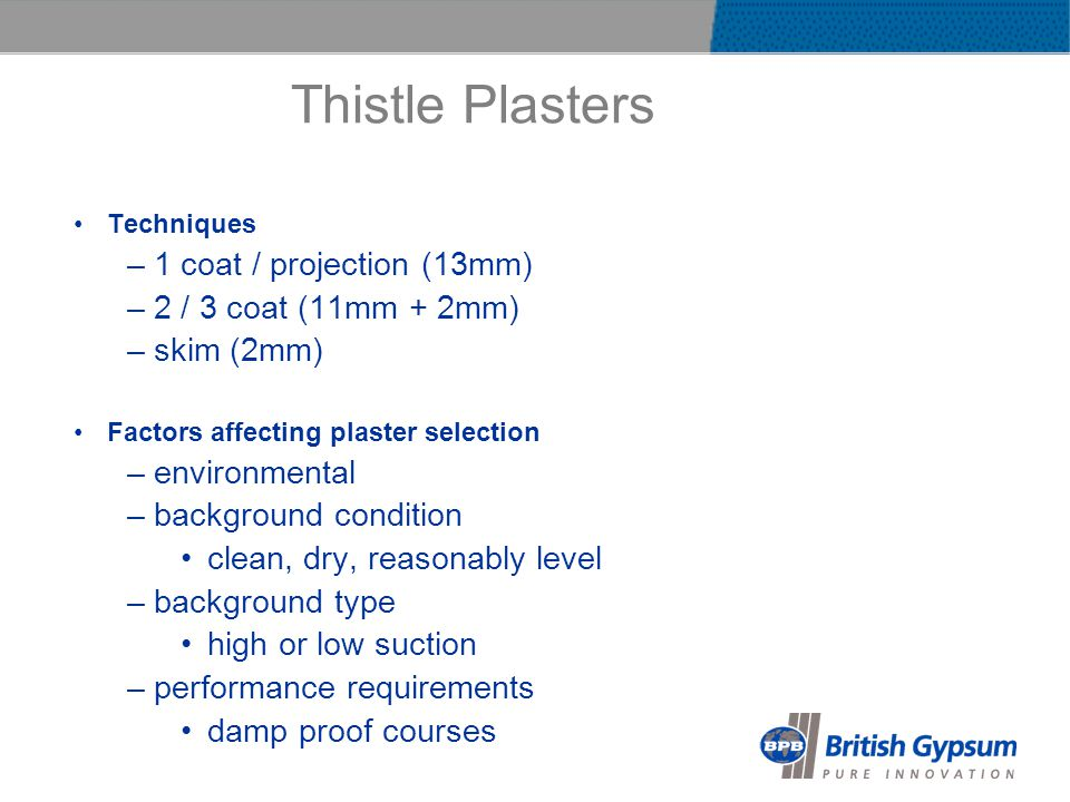 Thistle Plasters Techniques –1 coat / projection (13mm) –2 / 3 coat (11mm + 2mm) –skim (2mm) Factors affecting plaster selection –environmental –background condition clean, dry, reasonably level –background type high or low suction –performance requirements damp proof courses