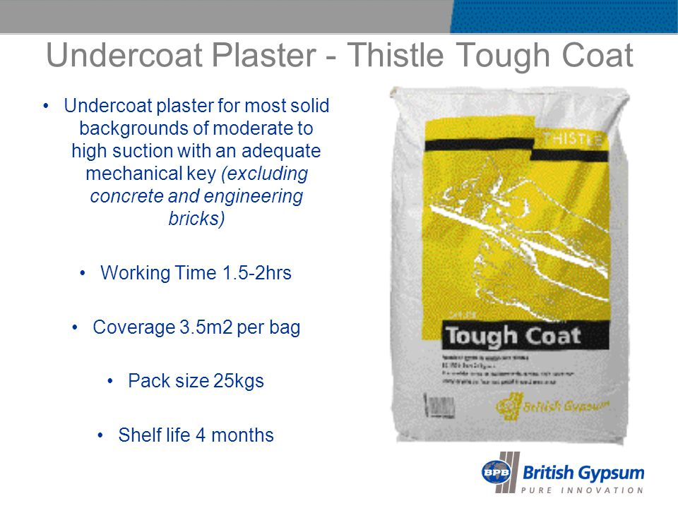 Undercoat Plaster - Thistle Tough Coat Undercoat plaster for most solid backgrounds of moderate to high suction with an adequate mechanical key (excluding concrete and engineering bricks) Working Time 1.5-2hrs Coverage 3.5m2 per bag Pack size 25kgs Shelf life 4 months