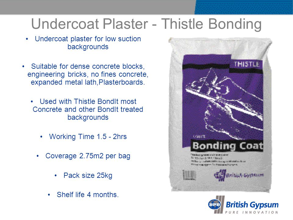 Undercoat Plaster - Thistle Bonding Undercoat plaster for low suction backgrounds Suitable for dense concrete blocks, engineering bricks, no fines concrete, expanded metal lath,Plasterboards.
