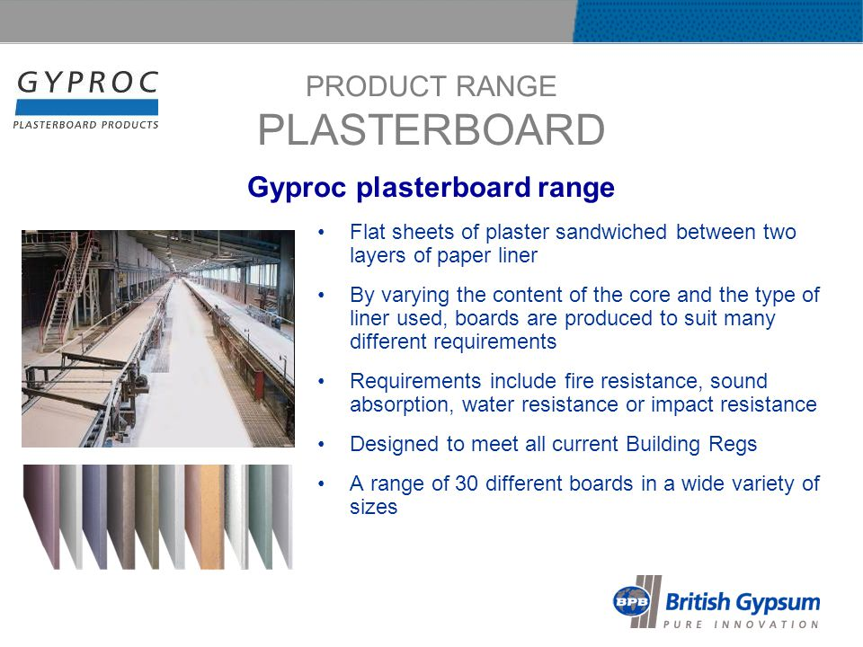PRODUCT RANGE PLASTERBOARD Flat sheets of plaster sandwiched between two layers of paper liner By varying the content of the core and the type of liner used, boards are produced to suit many different requirements Requirements include fire resistance, sound absorption, water resistance or impact resistance Designed to meet all current Building Regs A range of 30 different boards in a wide variety of sizes Gyproc plasterboard range