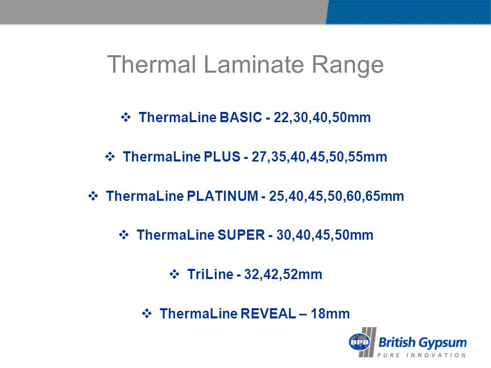 Thermal Laminate Range ThermaLine BASIC - 22,30,40,50mm ThermaLine PLUS - 27,35,40,45,50,55mm ThermaLine PLATINUM - 25,40,45,50,60,65mm ThermaLine SUPER - 30,40,45,50mm TriLine - 32,42,52mm ThermaLine REVEAL – 18mm