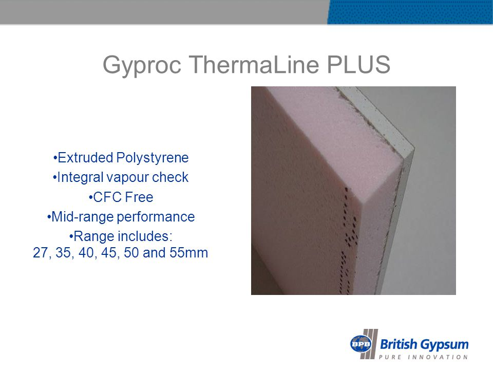 Gyproc ThermaLine PLUS Extruded Polystyrene Integral vapour check CFC Free Mid-range performance Range includes: 27, 35, 40, 45, 50 and 55mm