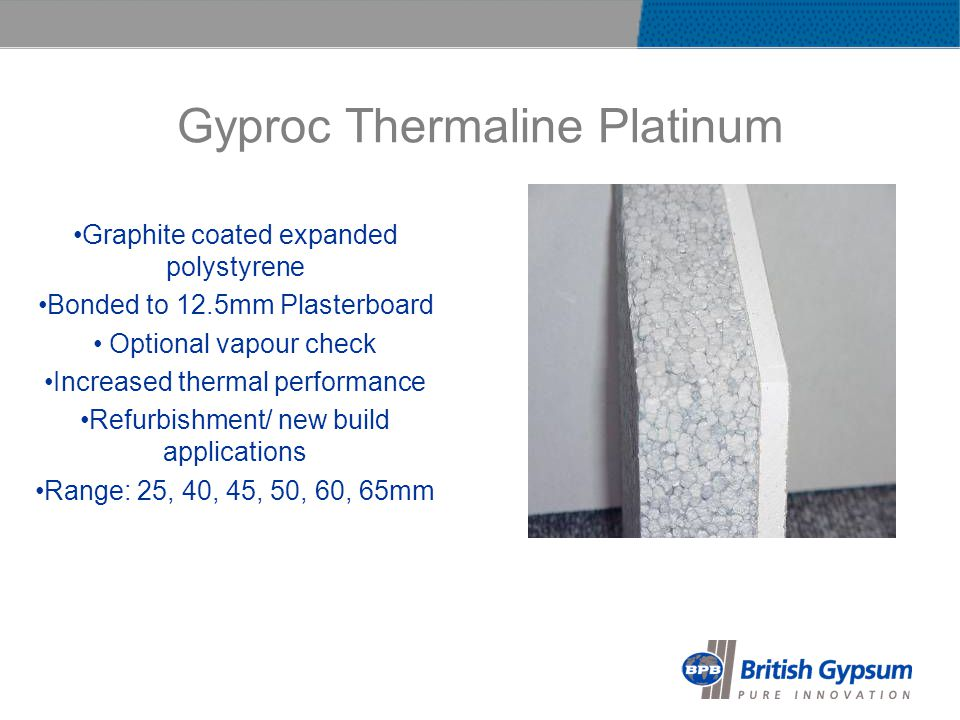 Gyproc Thermaline Platinum Graphite coated expanded polystyrene Bonded to 12.5mm Plasterboard Optional vapour check Increased thermal performance Refurbishment/ new build applications Range: 25, 40, 45, 50, 60, 65mm