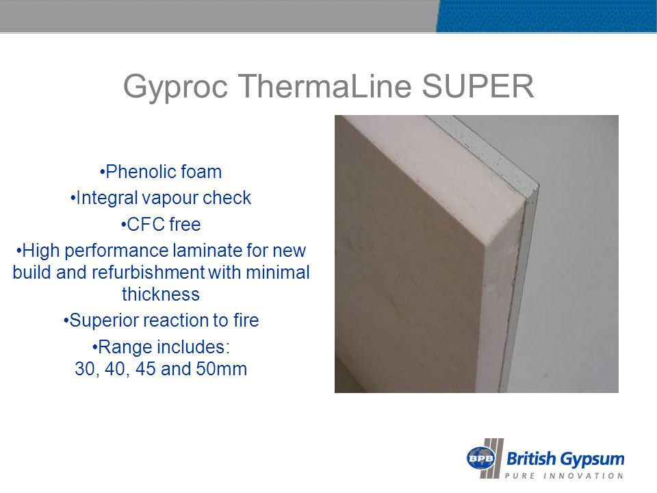 Gyproc ThermaLine SUPER Phenolic foam Integral vapour check CFC free High performance laminate for new build and refurbishment with minimal thickness Superior reaction to fire Range includes: 30, 40, 45 and 50mm