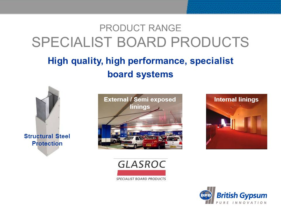 PRODUCT RANGE SPECIALIST BOARD PRODUCTS High quality, high performance, specialist board systems Structural Steel Protection Internal liningsExternal / Semi exposed linings
