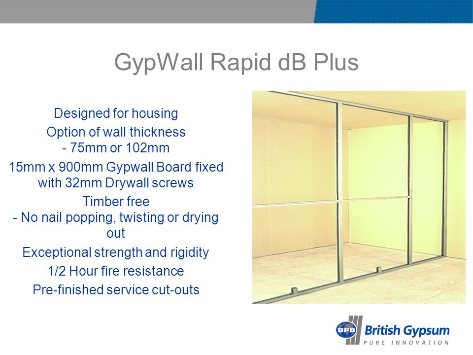GypWall Rapid dB Plus Designed for housing Option of wall thickness - 75mm or 102mm 15mm x 900mm Gypwall Board fixed with 32mm Drywall screws Timber free - No nail popping, twisting or drying out Exceptional strength and rigidity 1/2 Hour fire resistance Pre-finished service cut-outs