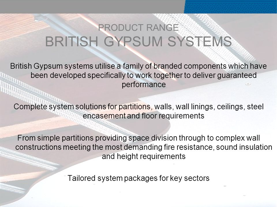 PRODUCT RANGE BRITISH GYPSUM SYSTEMS British Gypsum systems utilise a family of branded components which have been developed specifically to work together to deliver guaranteed performance Complete system solutions for partitions, walls, wall linings, ceilings, steel encasement and floor requirements From simple partitions providing space division through to complex wall constructions meeting the most demanding fire resistance, sound insulation and height requirements Tailored system packages for key sectors