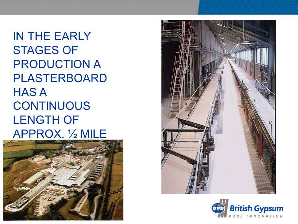 IN THE EARLY STAGES OF PRODUCTION A PLASTERBOARD HAS A CONTINUOUS LENGTH OF APPROX. ½ MILE