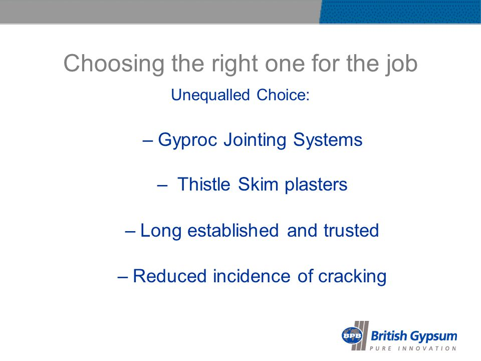 Choosing the right one for the job Unequalled Choice: –Gyproc Jointing Systems – Thistle Skim plasters –Long established and trusted –Reduced incidence of cracking