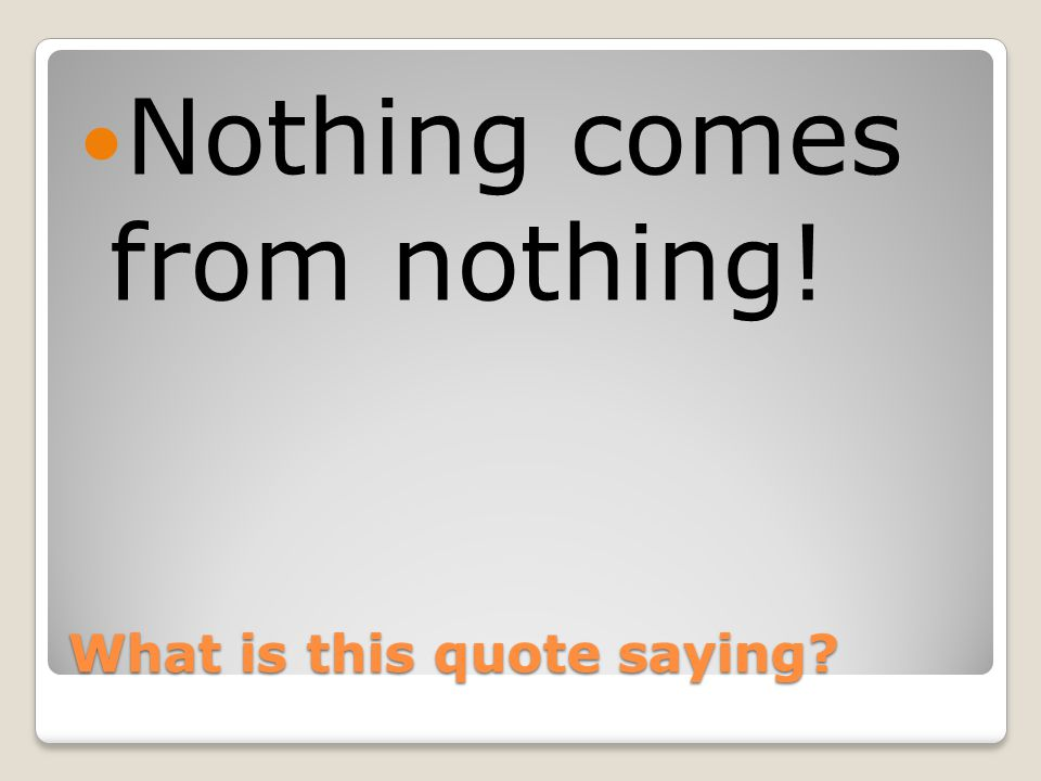 What is this quote saying Nothing comes from nothing!