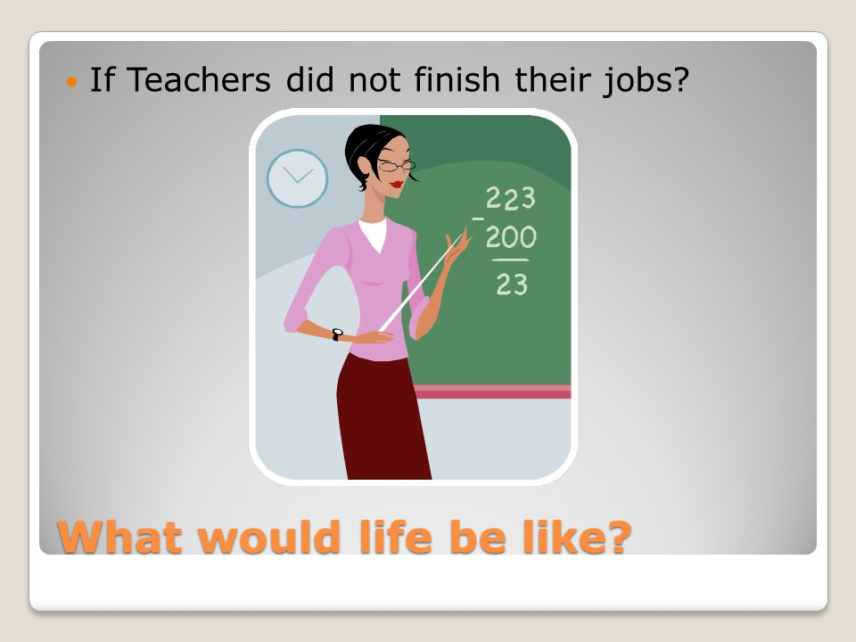 What would life be like? If students did not finish their jobs?
