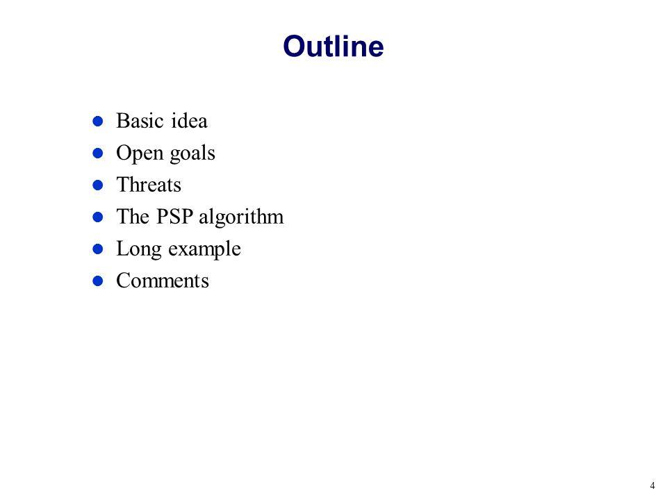 4 Outline Basic idea Open goals Threats The PSP algorithm Long example Comments