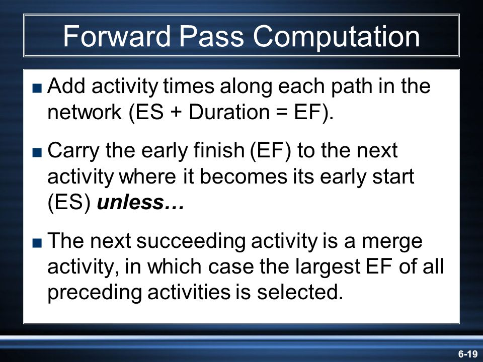6-19 Forward Pass Computation Add activity times along each path in the network (ES + Duration = EF). Carry the early finish (EF) to the next activity