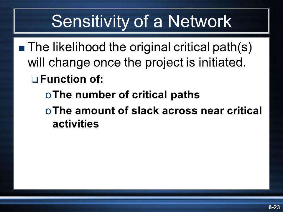 6-23 Sensitivity of a Network The likelihood the original critical path(s) will change once the project is initiated. Function of: oThe number of crit