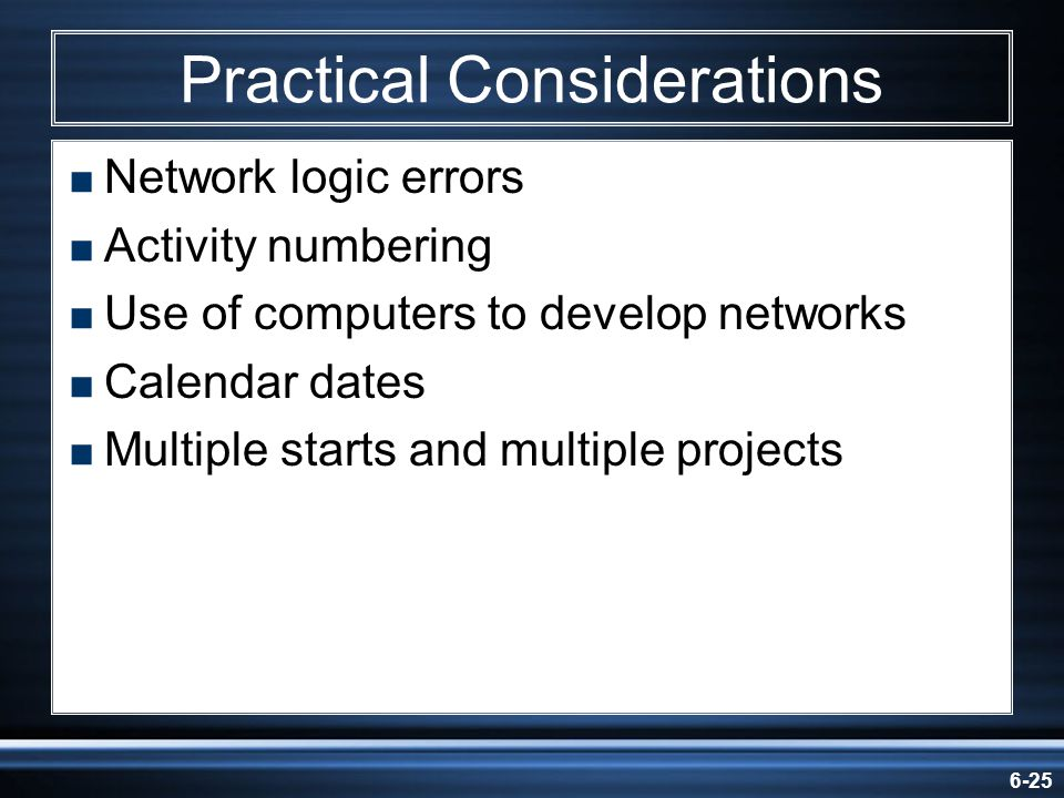 6-25 Practical Considerations Network logic errors Activity numbering Use of computers to develop networks Calendar dates Multiple starts and multiple