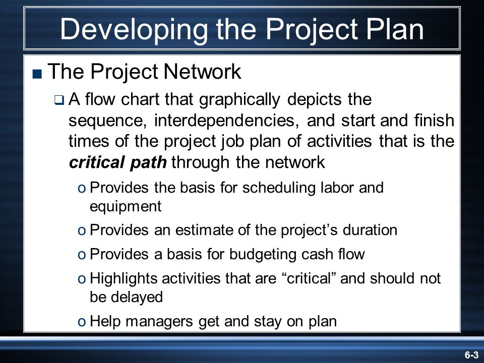 6-3 Developing the Project Plan The Project Network A flow chart that graphically depicts the sequence, interdependencies, and start and finish times