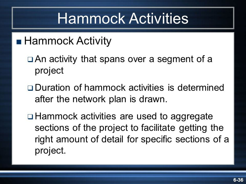 6-36 Hammock Activities Hammock Activity An activity that spans over a segment of a project Duration of hammock activities is determined after the net