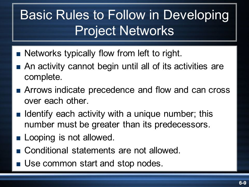 6-9 Basic Rules to Follow in Developing Project Networks Networks typically flow from left to right. An activity cannot begin until all of its activit