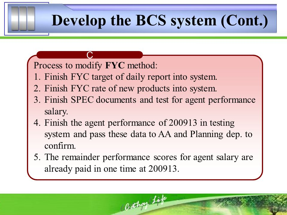Develop the BCS system (Cont.) C Process to modify FYC method: 1.Finish FYC target of daily report into system.