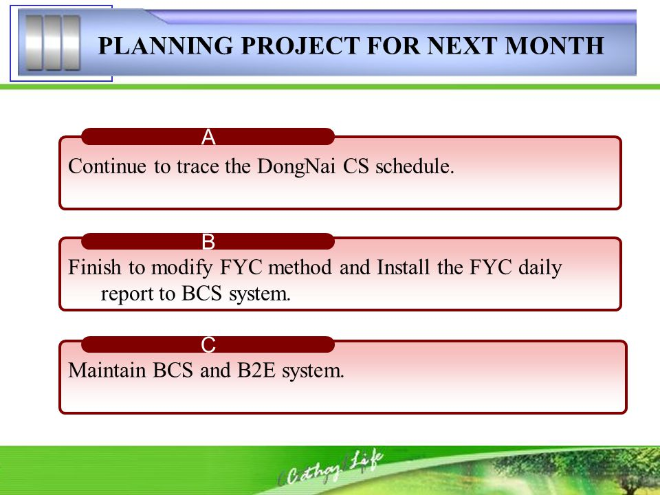PLANNING PROJECT FOR NEXT MONTH Continue to trace the DongNai CS schedule. A Finish to modify FYC method and Install the FYC daily report to BCS syste