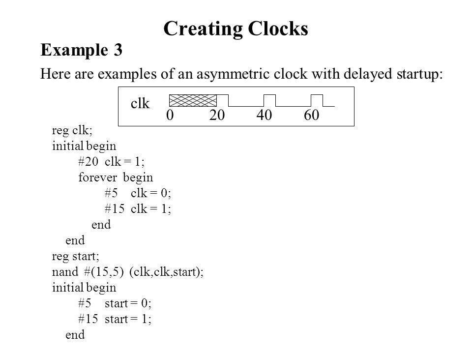 Creating Clocks Example 3 Here are examples of an asymmetric clock with delayed startup: 0 20 40 60 clk reg clk; initial begin #20 clk = 1; forever begin #5 clk = 0; #15 clk = 1; end reg start; nand #(15,5) (clk,clk,start); initial begin #5 start = 0; #15 start = 1; end