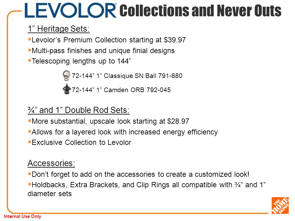 Internal Use Only 1 Heritage Sets: Levolors Premium Collection starting at $39.97 Multi-pass finishes and unique finial designs Telescoping lengths up to Classique SN Ball Camden ORB ¾ and 1 Double Rod Sets: More substantial, upscale look starting at $28.97 Allows for a layered look with increased energy efficiency Exclusive Collection to Levolor Accessories: Dont forget to add on the accessories to create a customized look.