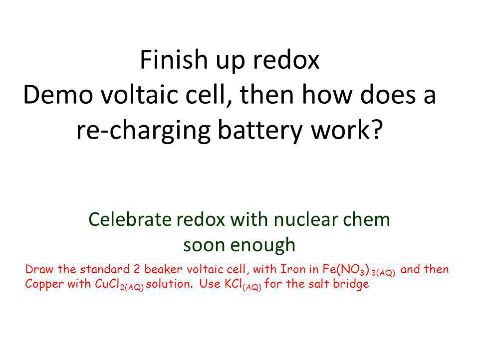 Finish up redox Demo voltaic cell, then how does a re-charging battery work? Celebrate redox with nuclear chem soon enough Draw the standard 2 beaker