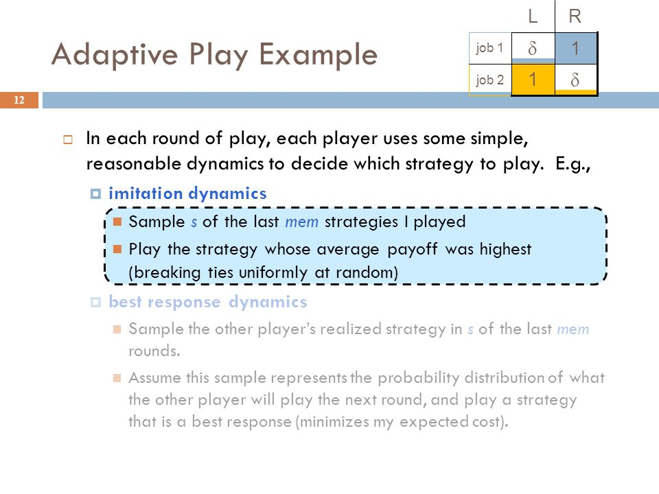 In each round of play, each player uses some simple, reasonable dynamics to decide which strategy to play.