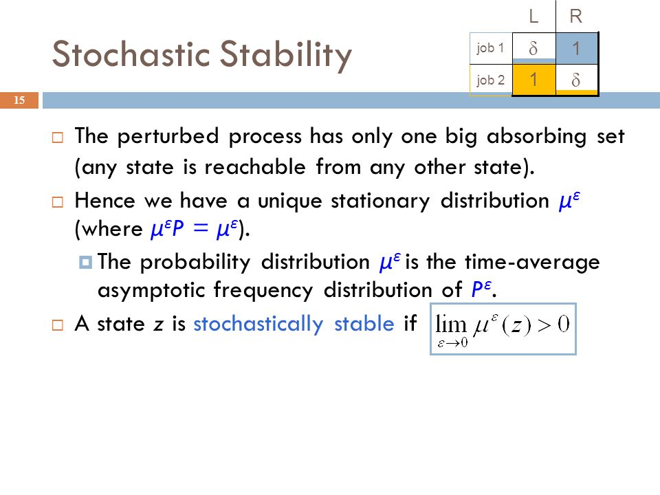 Stochastic Stability 15 The perturbed process has only one big absorbing set (any state is reachable from any other state).