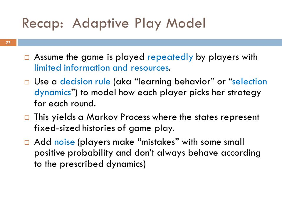 Recap: Adaptive Play Model Assume the game is played repeatedly by players with limited information and resources.