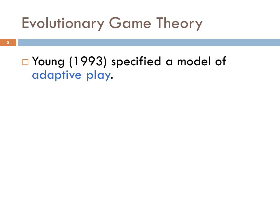 Evolutionary Game Theory 8 Young (1993) specified a model of adaptive play.
