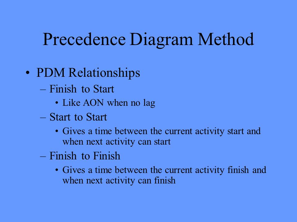 Precedence Diagram Method PDM Relationships –Finish to Start Like AON when no lag –Start to Start Gives a time between the current activity start and