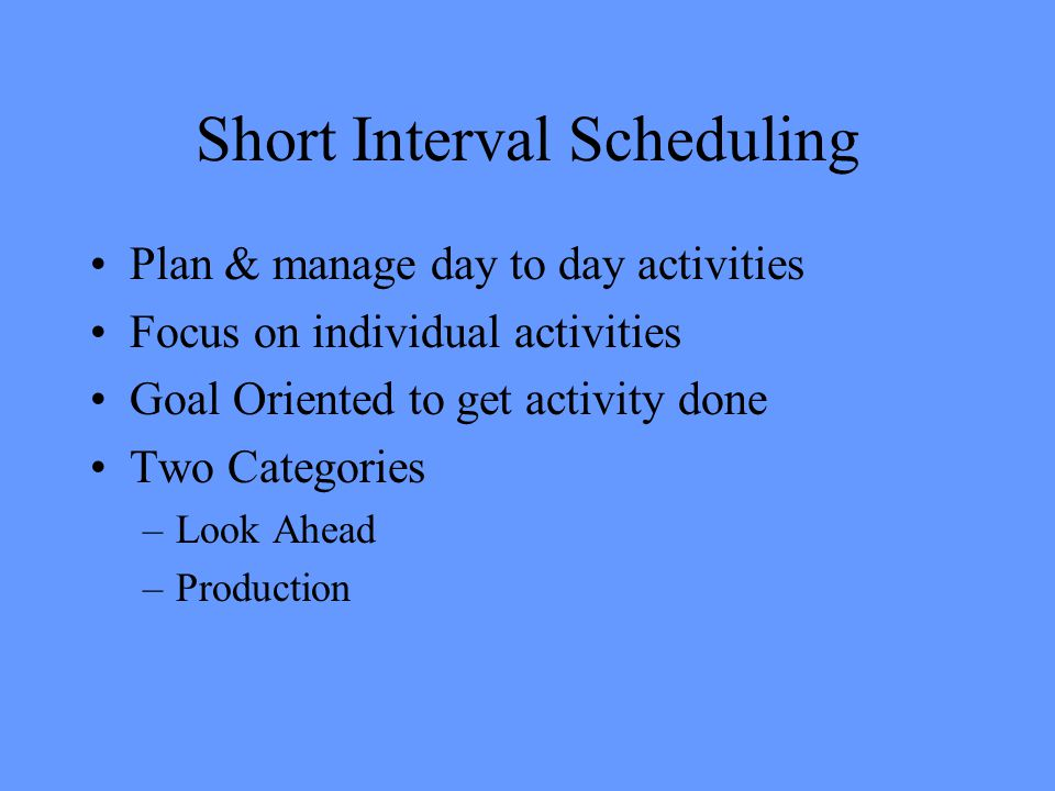 Short Interval Scheduling Plan & manage day to day activities Focus on individual activities Goal Oriented to get activity done Two Categories –Look Ahead –Production