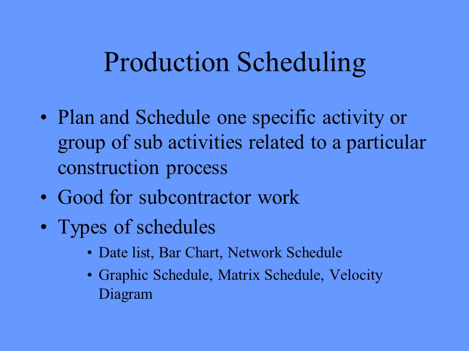 Production Scheduling Plan and Schedule one specific activity or group of sub activities related to a particular construction process Good for subcontractor work Types of schedules Date list, Bar Chart, Network Schedule Graphic Schedule, Matrix Schedule, Velocity Diagram