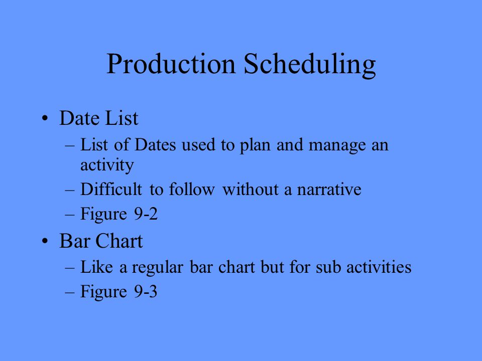 Production Scheduling Date List –List of Dates used to plan and manage an activity –Difficult to follow without a narrative –Figure 9-2 Bar Chart –Like a regular bar chart but for sub activities –Figure 9-3