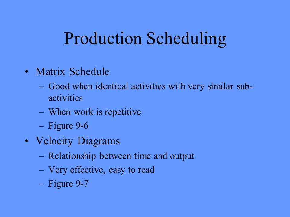 Production Scheduling Matrix Schedule –Good when identical activities with very similar sub- activities –When work is repetitive –Figure 9-6 Velocity Diagrams –Relationship between time and output –Very effective, easy to read –Figure 9-7