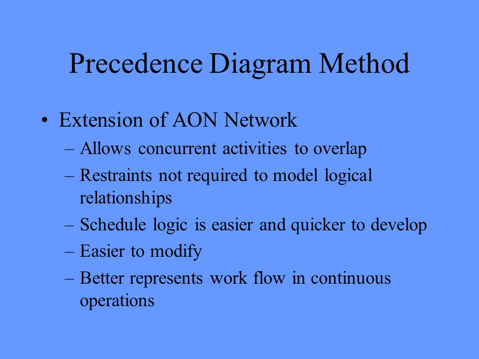 Precedence Diagram Method Extension of AON Network –Allows concurrent activities to overlap –Restraints not required to model logical relationships –Schedule logic is easier and quicker to develop –Easier to modify –Better represents work flow in continuous operations