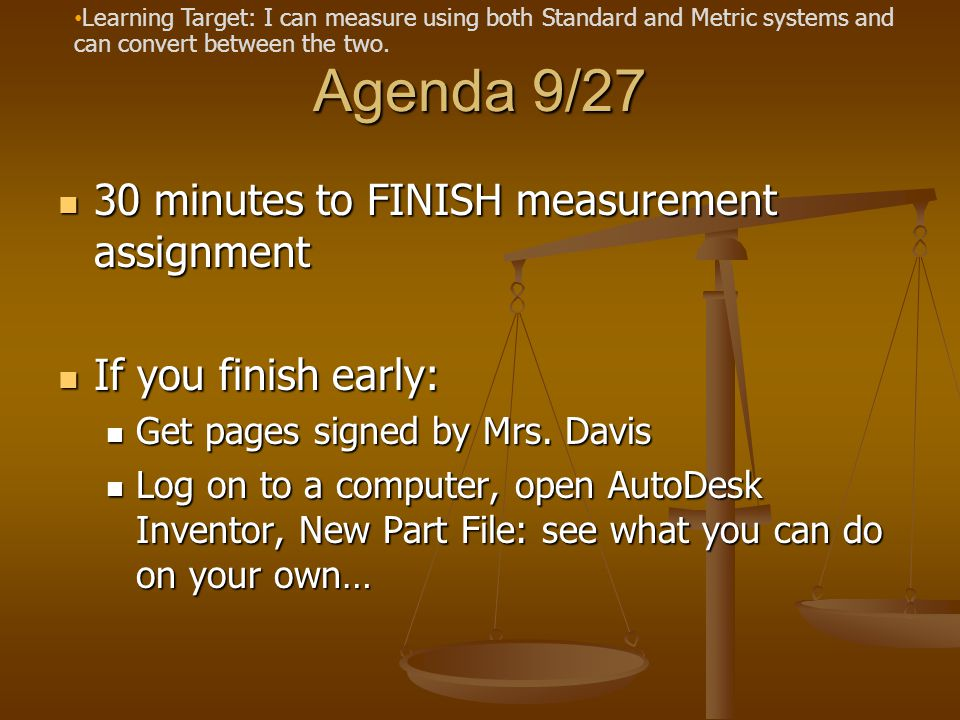 Agenda 9/27 30 minutes to FINISH measurement assignment 30 minutes to FINISH measurement assignment If you finish early: If you finish early: Get pages signed by Mrs.