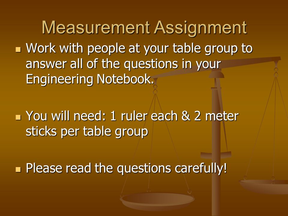 Measurement Assignment Work with people at your table group to answer all of the questions in your Engineering Notebook.